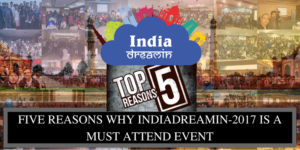 Five Reasons Why IndiaDreamin-2017 Is A Must Attend Event